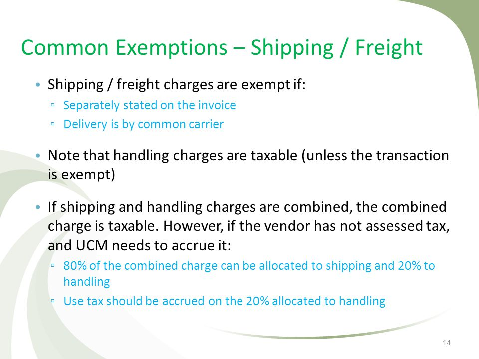 Common Exemptions – Shipping / Freight Shipping / freight charges are exempt if: Separately stated on the invoice Delivery is by common carrier Note t