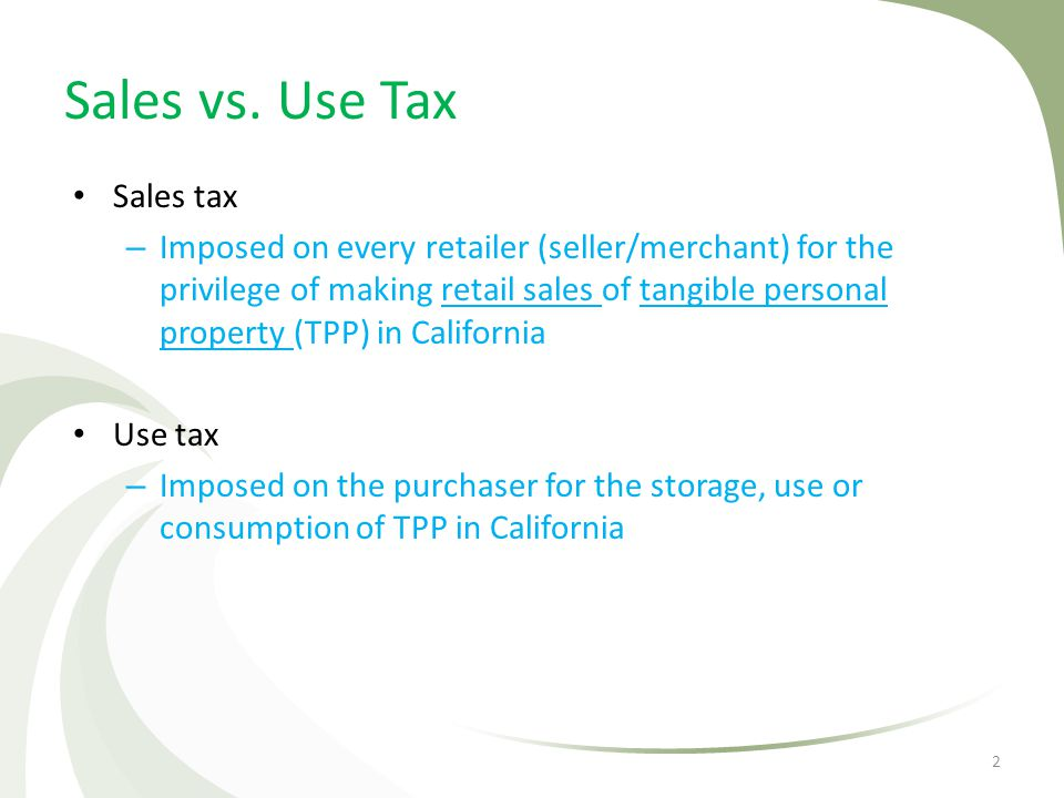 Sales vs. Use Tax Sales tax – Imposed on every retailer (seller/merchant) for the privilege of making retail sales of tangible personal property (TPP)