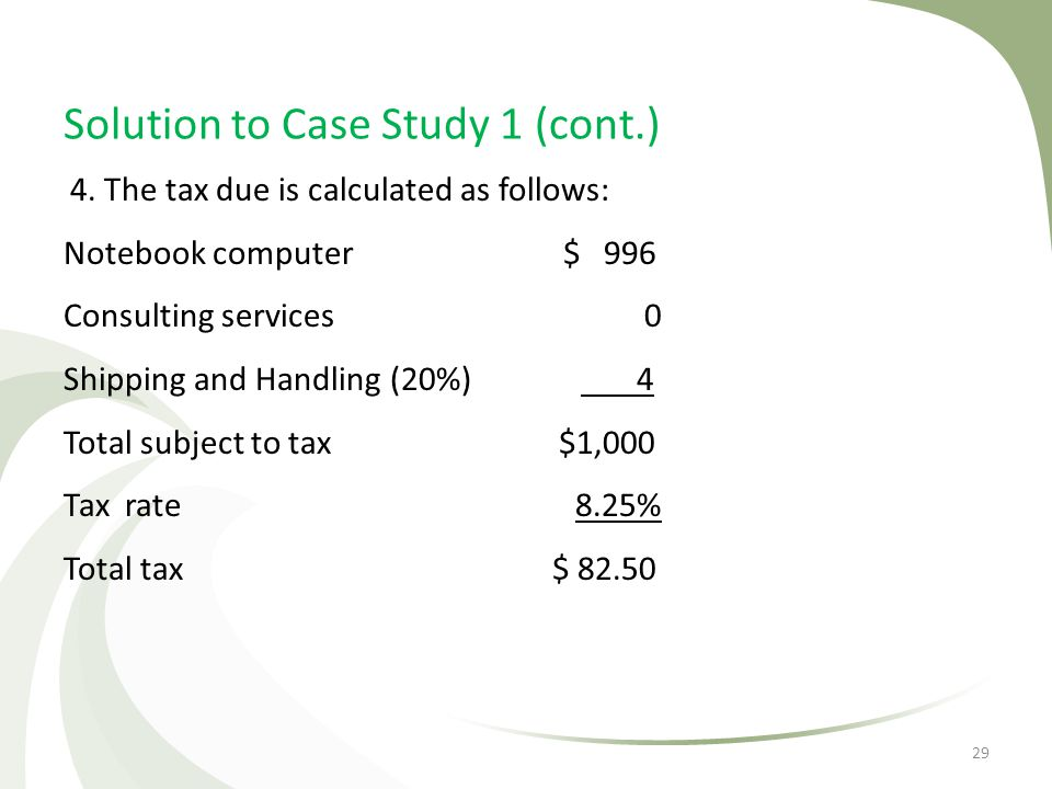 Solution to Case Study 1 (cont.) 4. The tax due is calculated as follows: Notebook computer $ 996 Consulting services 0 Shipping and Handling (20%) 4