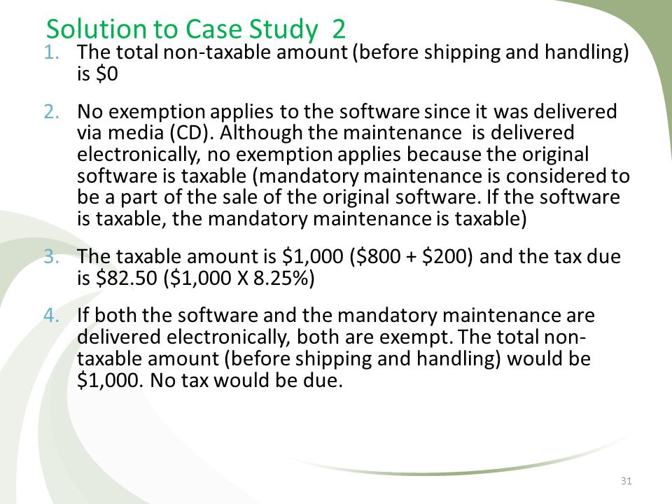 Solution to Case Study 2 1.The total non-taxable amount (before shipping and handling) is $0 2.No exemption applies to the software since it was deliv