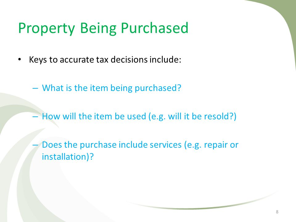 Property Being Purchased Keys to accurate tax decisions include: – What is the item being purchased? – How will the item be used (e.g. will it be reso