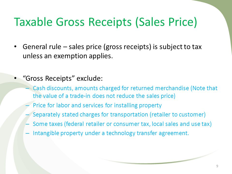 Taxable Gross Receipts (Sales Price) General rule – sales price (gross receipts) is subject to tax unless an exemption applies. Gross Receipts exclude