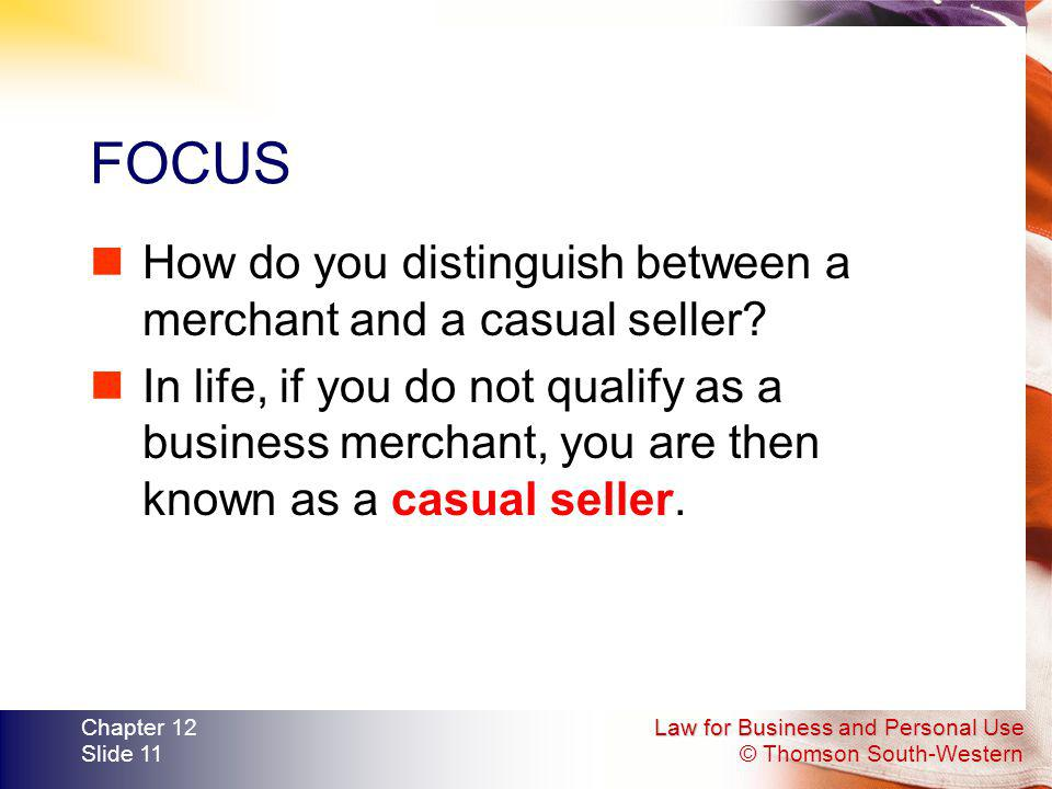 Law for Business and Personal Use © Thomson South-Western Chapter 12 Slide 11 FOCUS How do you distinguish between a merchant and a casual seller? In