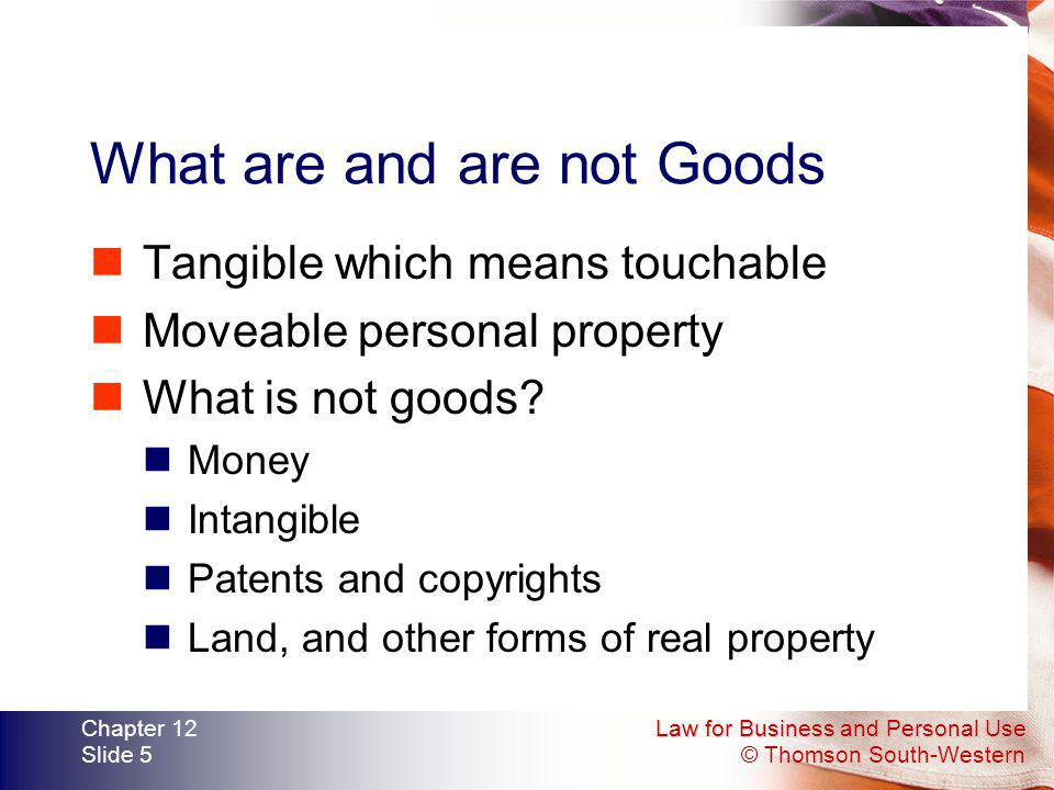 Law for Business and Personal Use © Thomson South-Western Chapter 12 Slide 5 What are and are not Goods Tangible which means touchable Moveable person