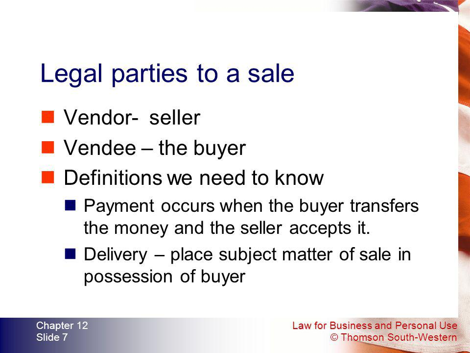 Law for Business and Personal Use © Thomson South-Western Chapter 12 Slide 7 Legal parties to a sale Vendor- seller Vendee – the buyer Definitions we