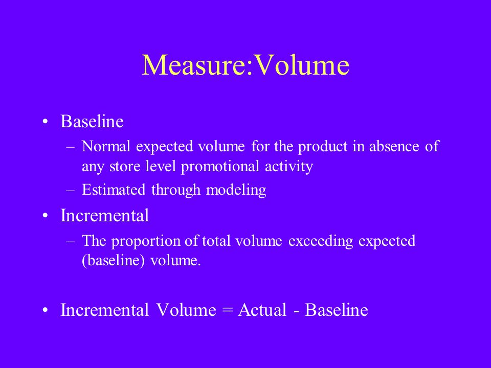 Measure:Volume Baseline –Normal expected volume for the product in absence of any store level promotional activity –Estimated through modeling Increme