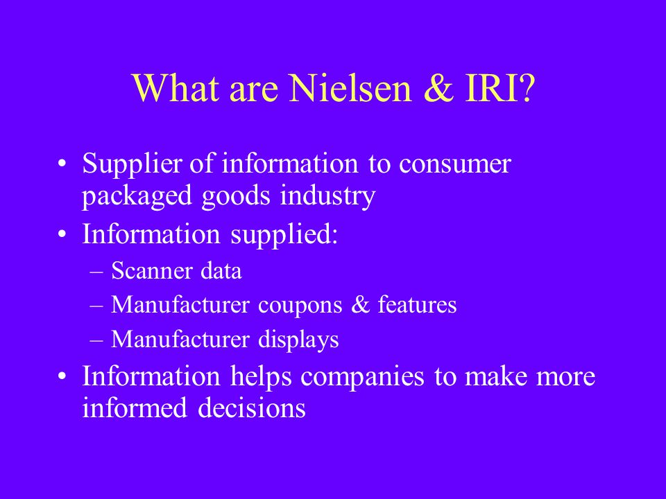 What are Nielsen & IRI? Supplier of information to consumer packaged goods industry Information supplied: –Scanner data –Manufacturer coupons & featur