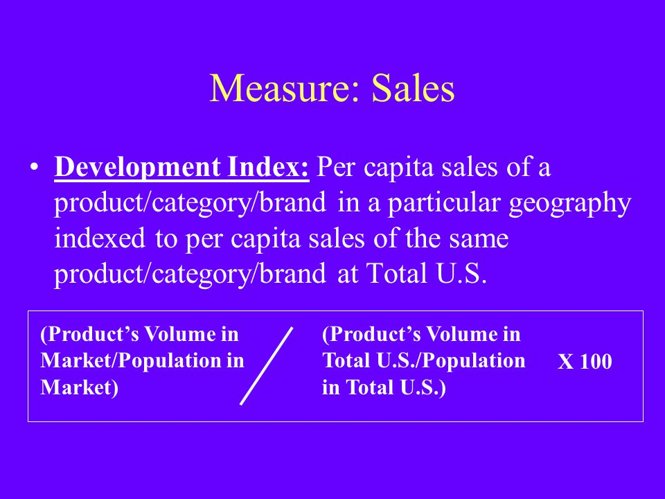 Measure: Sales Development Index: Per capita sales of a product/category/brand in a particular geography indexed to per capita sales of the same produ