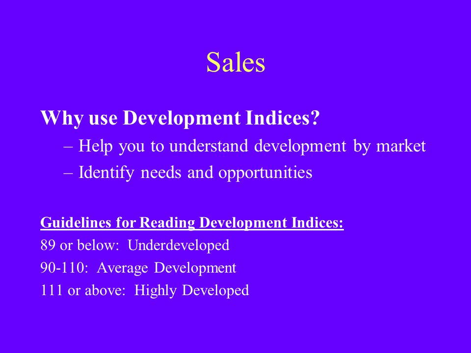Sales Why use Development Indices? –Help you to understand development by market –Identify needs and opportunities Guidelines for Reading Development