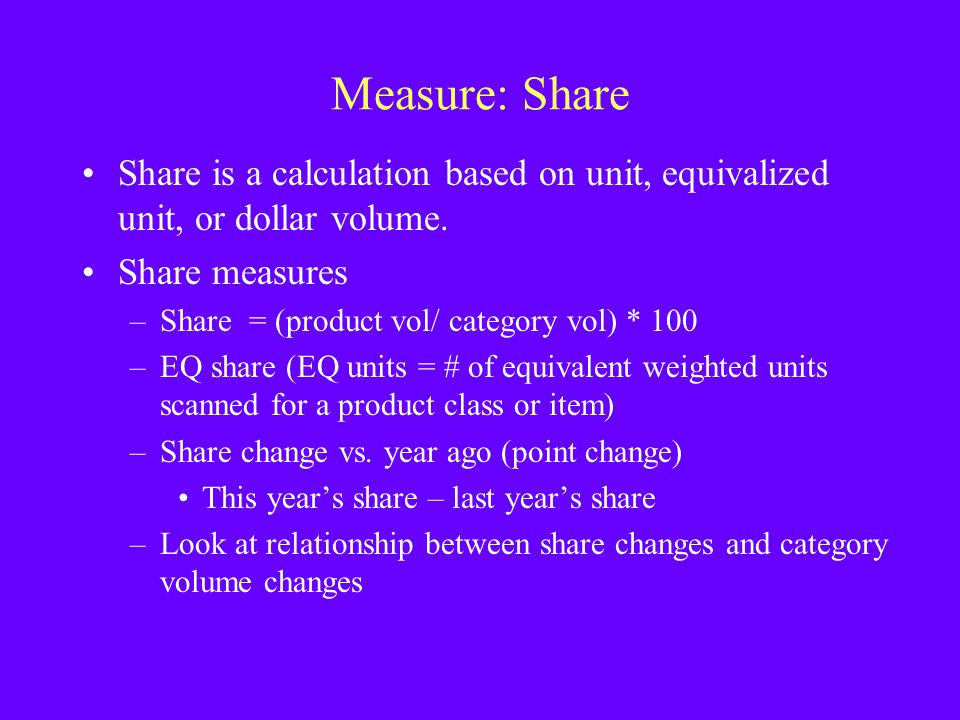 Measure: Share Share is a calculation based on unit, equivalized unit, or dollar volume. Share measures –Share = (product vol/ category vol) * 100 –EQ