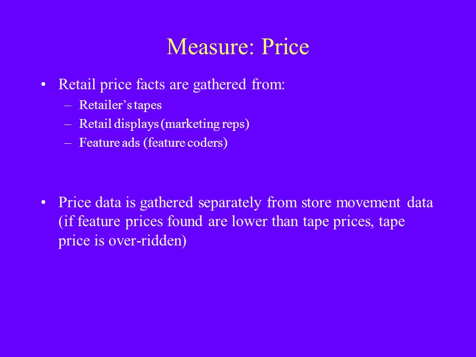 Measure: Price Retail price facts are gathered from: –Retailers tapes –Retail displays (marketing reps) –Feature ads (feature coders) Price data is ga