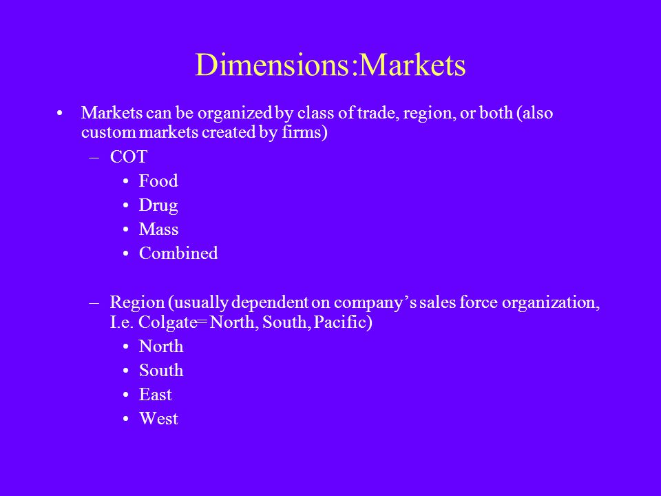 Dimensions:Markets Markets can be organized by class of trade, region, or both (also custom markets created by firms) –COT Food Drug Mass Combined –Re