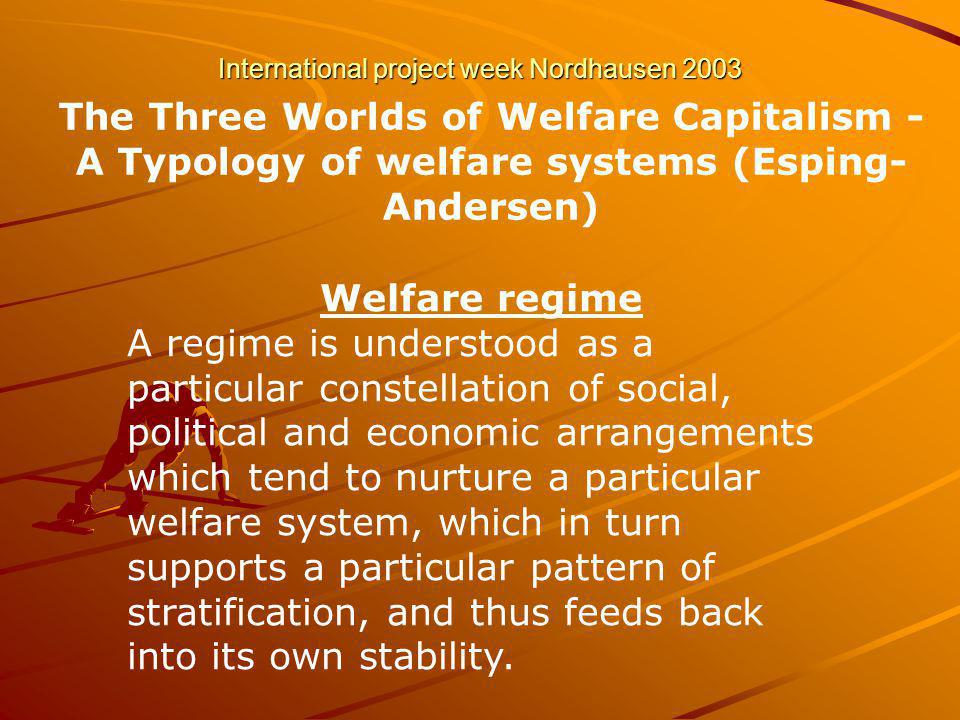 International project week Nordhausen 2003 The Three Worlds of Welfare Capitalism - A Typology of welfare systems (Esping- Andersen) Welfare regime A regime is understood as a particular constellation of social, political and economic arrangements which tend to nurture a particular welfare system, which in turn supports a particular pattern of stratification, and thus feeds back into its own stability.