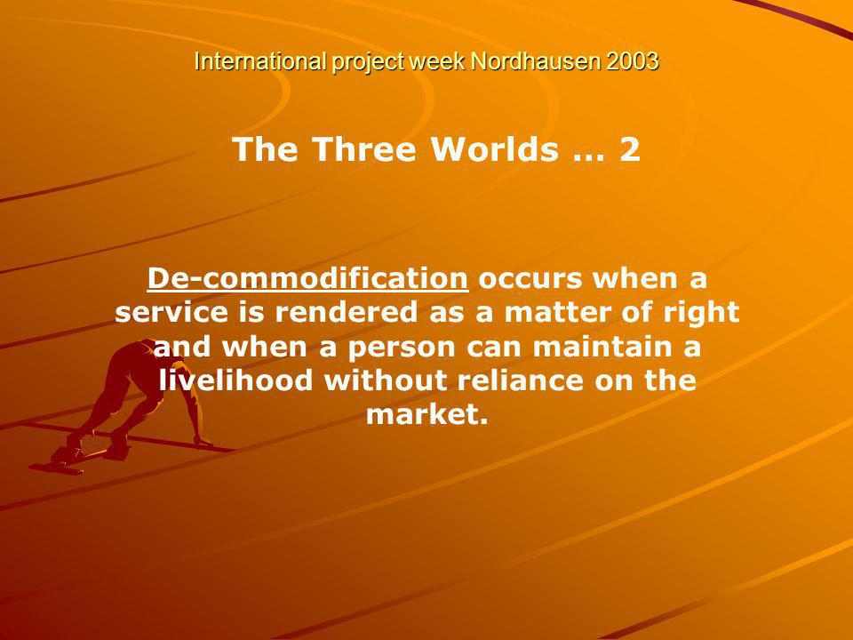 International project week Nordhausen 2003 The Three Worlds … 2 De-commodification occurs when a service is rendered as a matter of right and when a person can maintain a livelihood without reliance on the market.