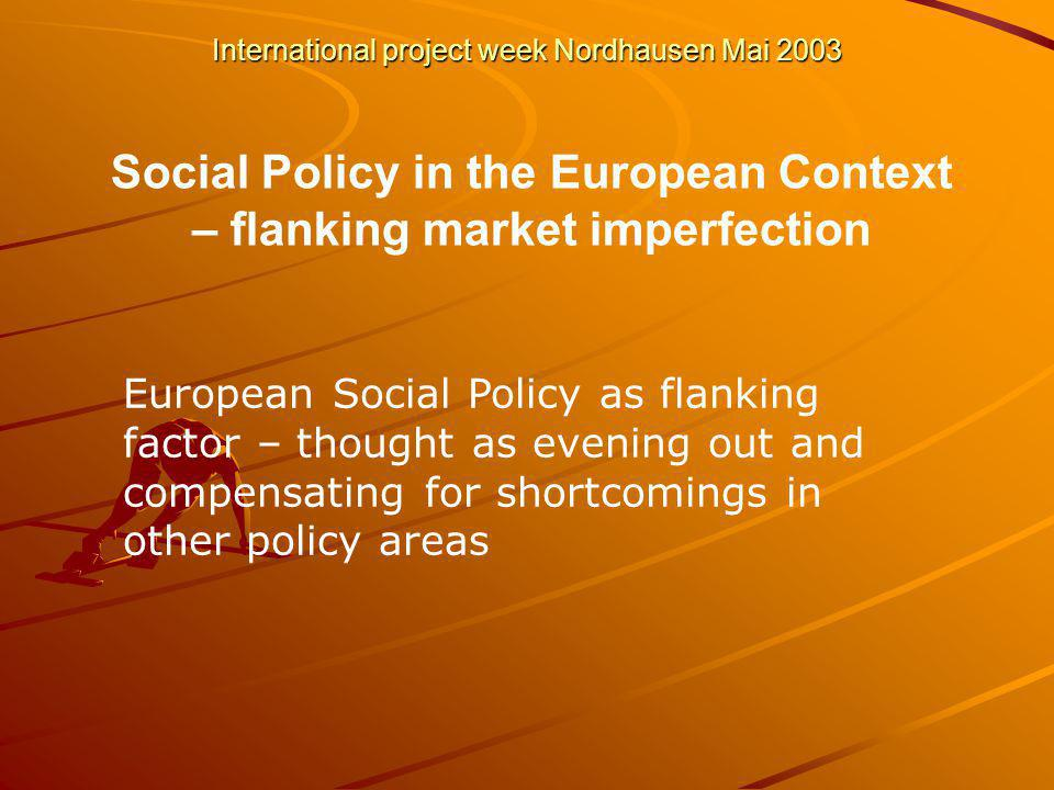 International project week Nordhausen Mai 2003 Social Policy in the European Context – flanking market imperfection European Social Policy as flanking factor – thought as evening out and compensating for shortcomings in other policy areas