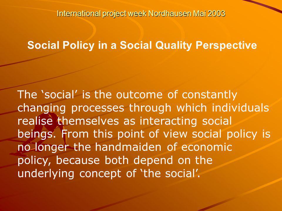 International project week Nordhausen Mai 2003 Social Policy in a Social Quality Perspective The social is the outcome of constantly changing processes through which individuals realise themselves as interacting social beings.