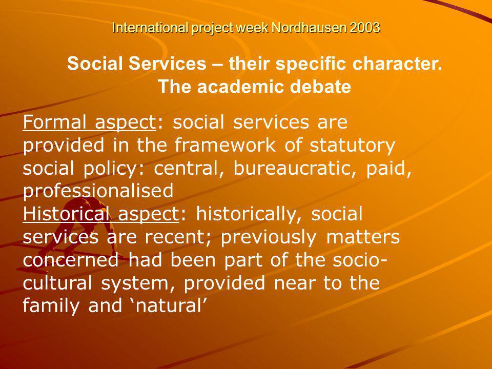 International project week Nordhausen 2003 Formal aspect: social services are provided in the framework of statutory social policy: central, bureaucratic, paid, professionalised Historical aspect: historically, social services are recent; previously matters concerned had been part of the socio- cultural system, provided near to the family and natural Social Services – their specific character.