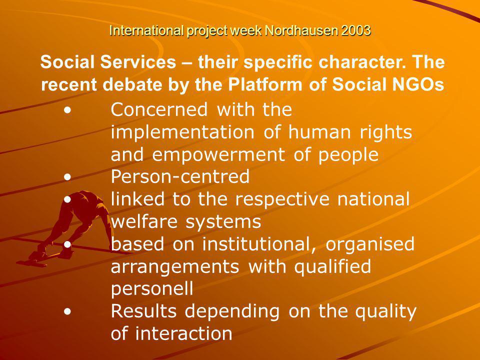 International project week Nordhausen 2003 Concerned with the implementation of human rights and empowerment of people Person-centred linked to the respective national welfare systems based on institutional, organised arrangements with qualified personell Results depending on the quality of interaction Social Services – their specific character.