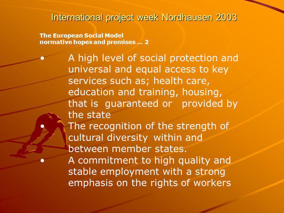 International project week Nordhausen 2003 The European Social Model normative hopes and promises … 2 A high level of social protection and universal and equal access to key services such as; health care, education and training, housing, that is guaranteed or provided by the state The recognition of the strength of cultural diversity within and between member states.