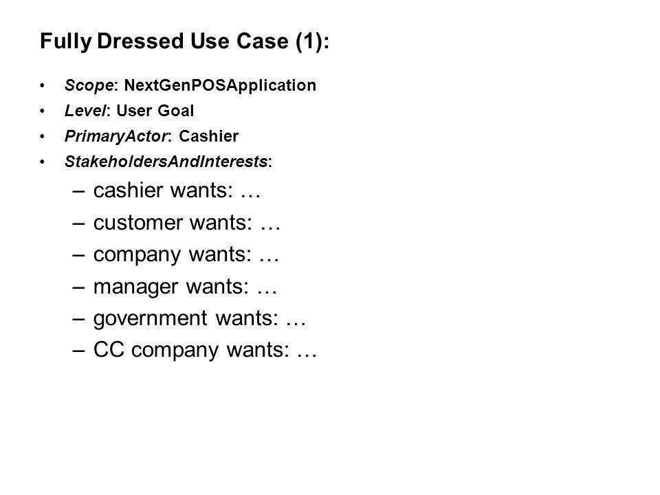 Fully Dressed Use Case (1): Scope: NextGenPOSApplication Level: User Goal PrimaryActor: Cashier StakeholdersAndInterests: –cashier wants: … –customer