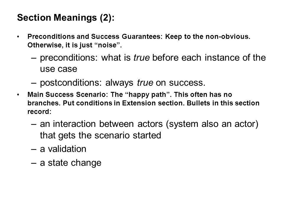 Section Meanings (2): Preconditions and Success Guarantees: Keep to the non-obvious. Otherwise, it is just noise. –preconditions: what is true before