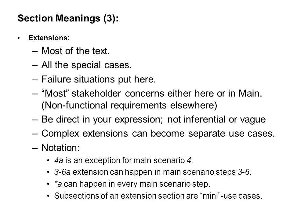 Section Meanings (3): Extensions: –Most of the text. –All the special cases. –Failure situations put here. –Most stakeholder concerns either here or i