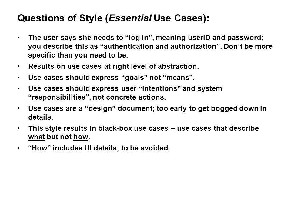 Questions of Style (Essential Use Cases): The user says she needs to log in, meaning userID and password; you describe this as authentication and auth