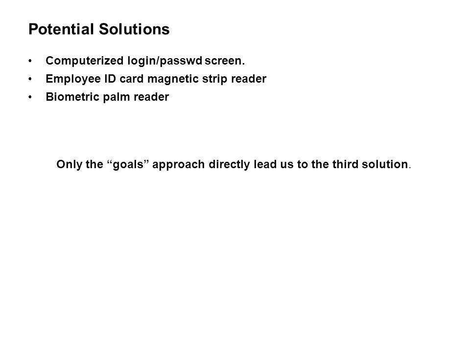 Potential Solutions Computerized login/passwd screen. Employee ID card magnetic strip reader Biometric palm reader Only the goals approach directly le