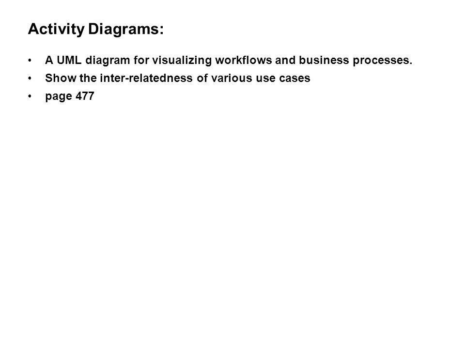 Activity Diagrams: A UML diagram for visualizing workflows and business processes. Show the inter-relatedness of various use cases page 477