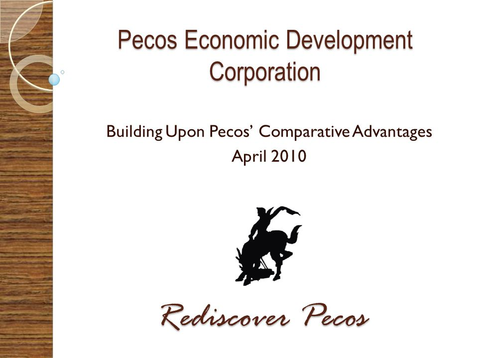 Pecos Economic Development Corporation Building Upon Pecos Comparative Advantages April 2010 Rediscover Pecos