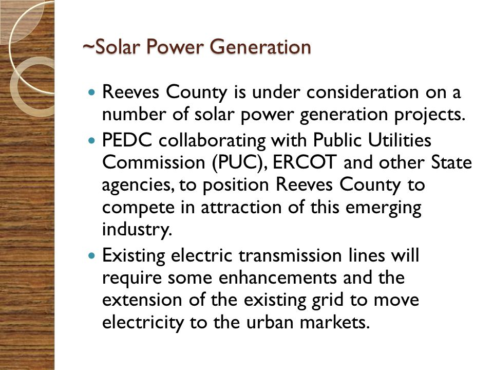 ~Solar Power Generation Reeves County is under consideration on a number of solar power generation projects. PEDC collaborating with Public Utilities