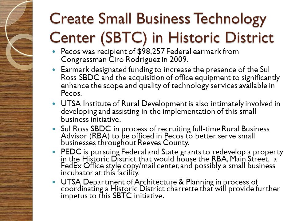 Create Small Business Technology Center (SBTC) in Historic District Pecos was recipient of $98,257 Federal earmark from Congressman Ciro Rodriguez in