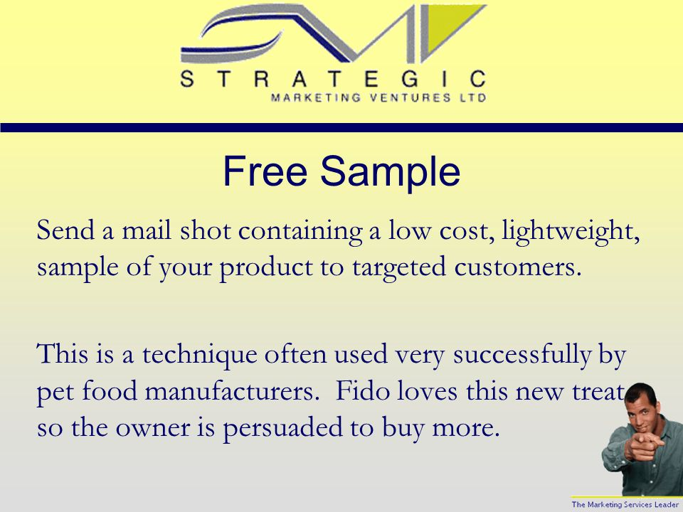 Free Sample Send a mail shot containing a low cost, lightweight, sample of your product to targeted customers.
