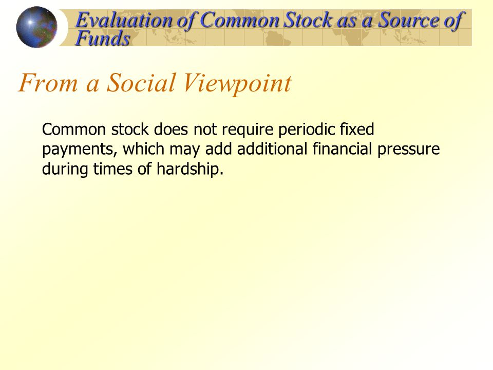 From a Social Viewpoint Common stock does not require periodic fixed payments, which may add additional financial pressure during times of hardship. E