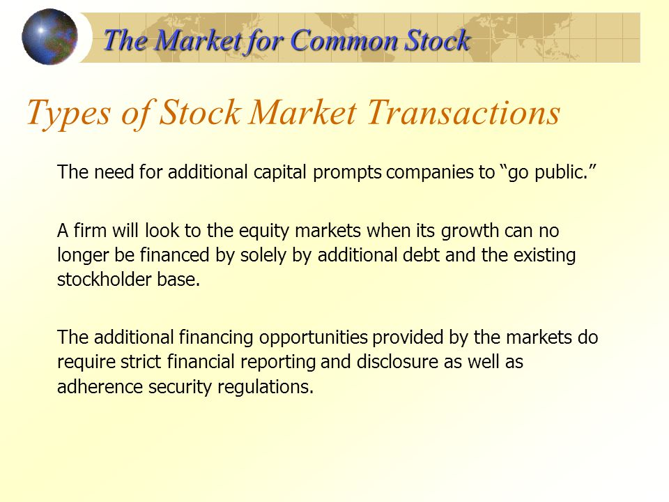 Types of Stock Market Transactions The need for additional capital prompts companies to go public. A firm will look to the equity markets when its gro
