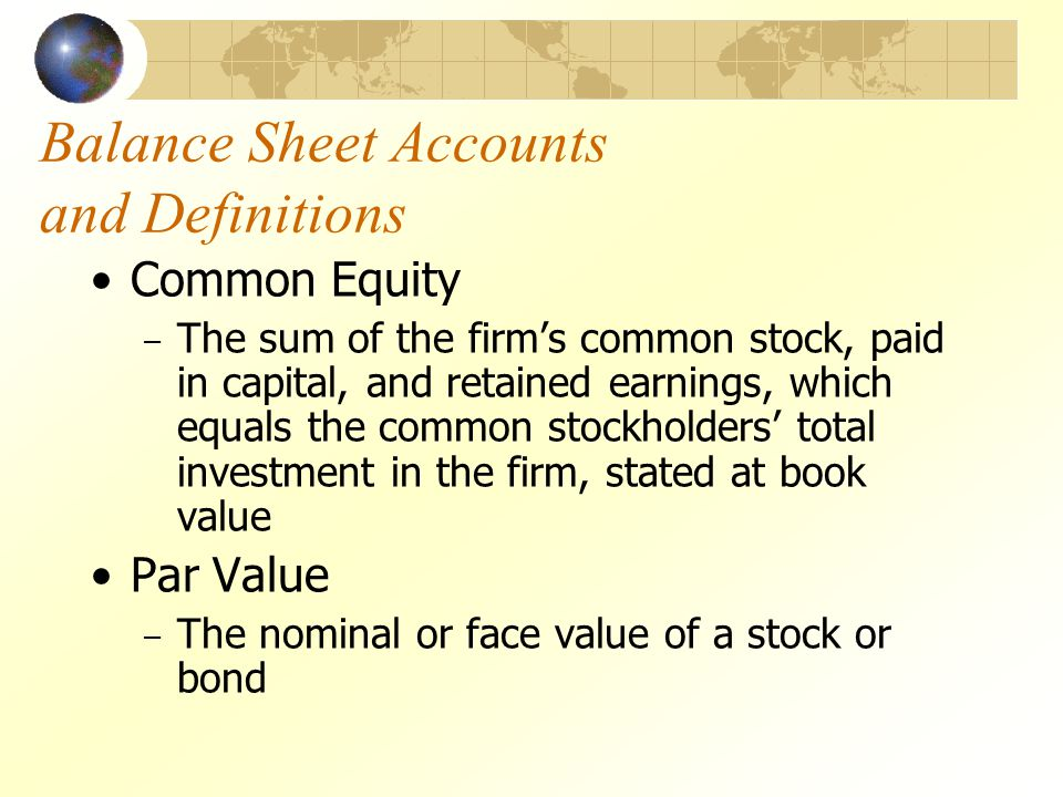 Balance Sheet Accounts and Definitions Common Equity – The sum of the firms common stock, paid in capital, and retained earnings, which equals the com
