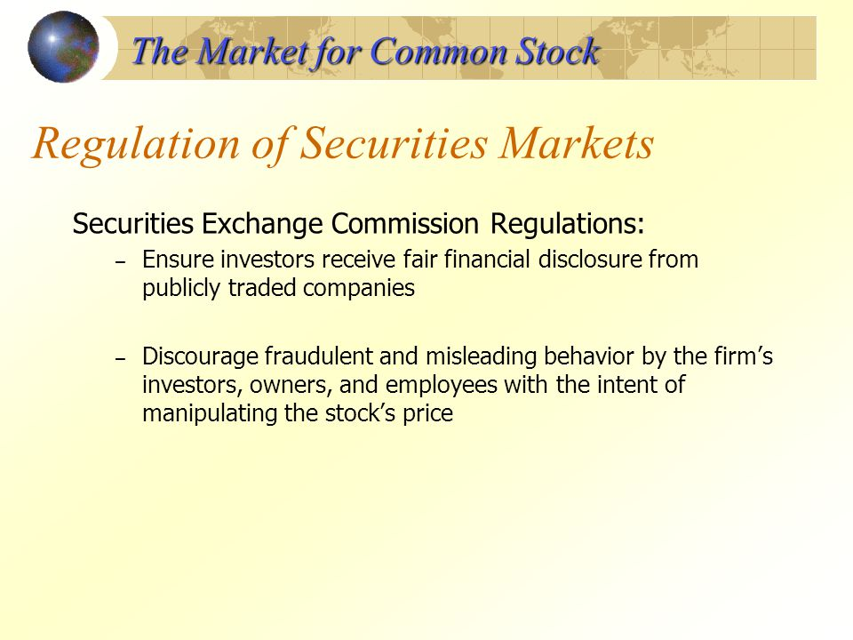 Regulation of Securities Markets Securities Exchange Commission Regulations: – Ensure investors receive fair financial disclosure from publicly traded
