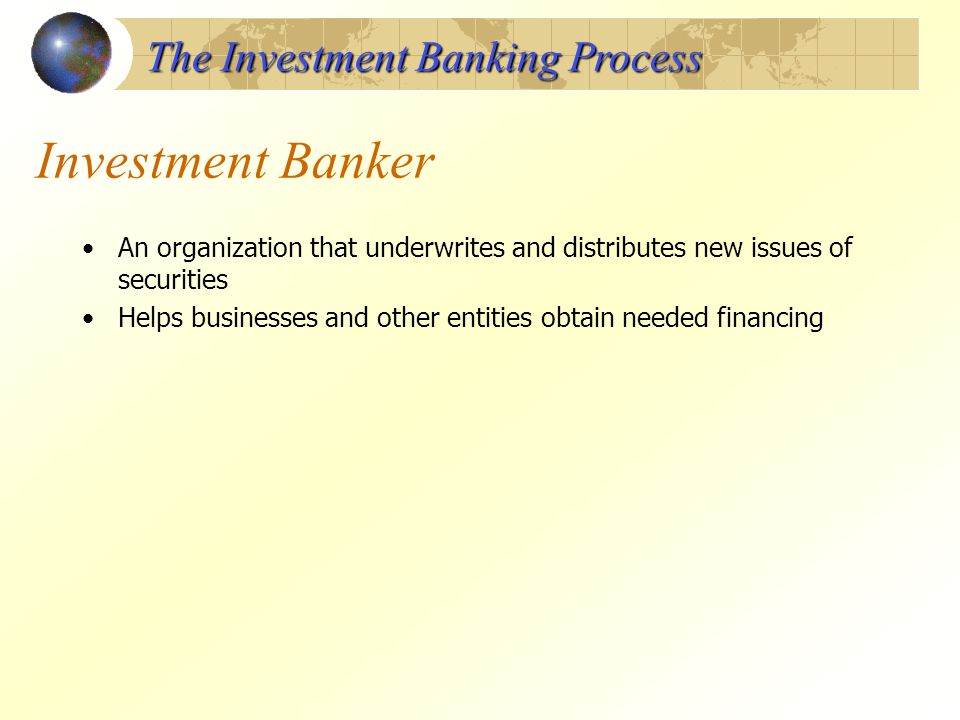 Investment Banker An organization that underwrites and distributes new issues of securities Helps businesses and other entities obtain needed financin