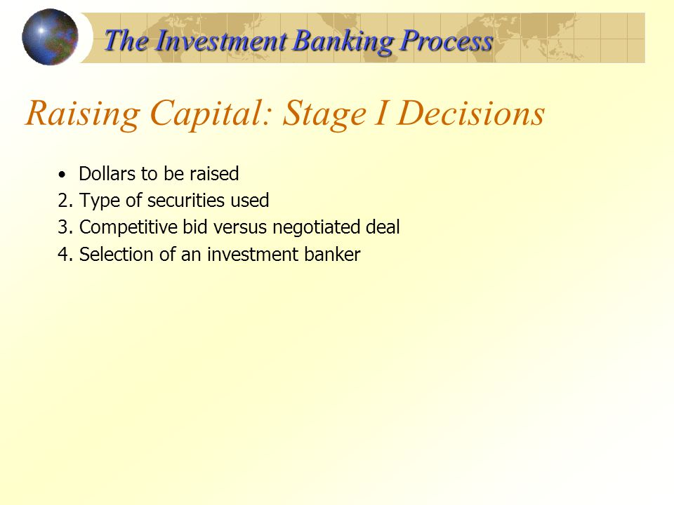 Raising Capital: Stage I Decisions Dollars to be raised 2. Type of securities used 3. Competitive bid versus negotiated deal 4. Selection of an invest