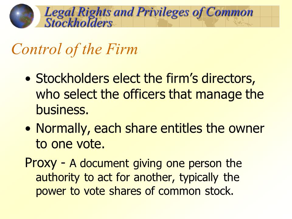 Control of the Firm Stockholders elect the firms directors, who select the officers that manage the business. Normally, each share entitles the owner