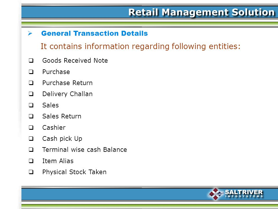 General Transaction Details It contains information regarding following entities: Goods Received Note Purchase Purchase Return Delivery Challan Sales Sales Return Cashier Cash pick Up Terminal wise cash Balance Item Alias Physical Stock Taken