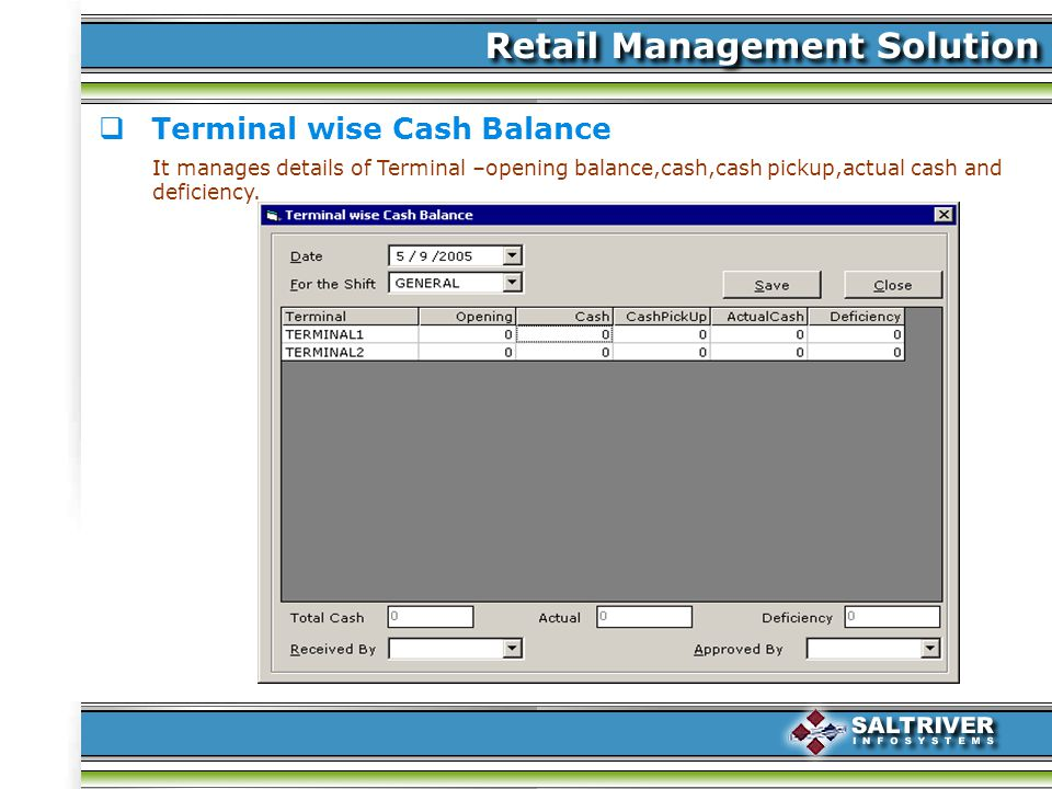 Terminal wise Cash Balance It manages details of Terminal –opening balance,cash,cash pickup,actual cash and deficiency.