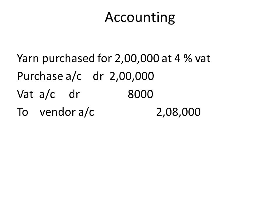 Accounting Yarn purchased for 2,00,000 at 4 % vat Purchase a/c dr 2,00,000 Vat a/c dr 8000 To vendor a/c 2,08,000