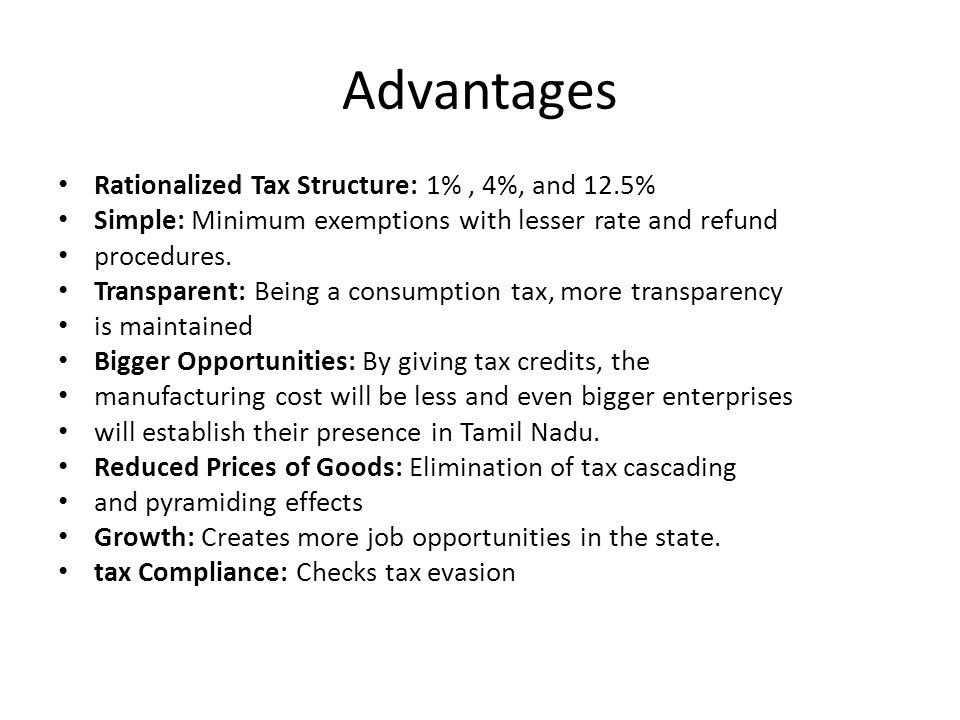 Advantages Rationalized Tax Structure: 1%, 4%, and 12.5% Simple: Minimum exemptions with lesser rate and refund procedures.