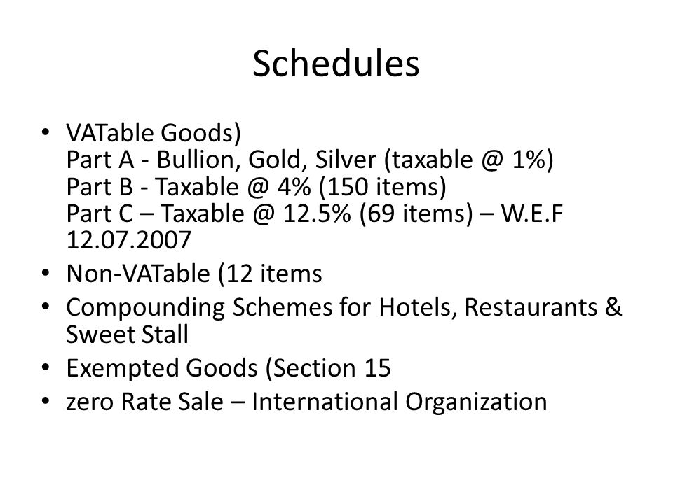 Schedules VATable Goods) Part A - Bullion, Gold, Silver (taxable @ 1%) Part B - Taxable @ 4% (150 items) Part C – Taxable @ 12.5% (69 items) – W.E.F 12.07.2007 Non-VATable (12 items Compounding Schemes for Hotels, Restaurants & Sweet Stall Exempted Goods (Section 15 zero Rate Sale – International Organization