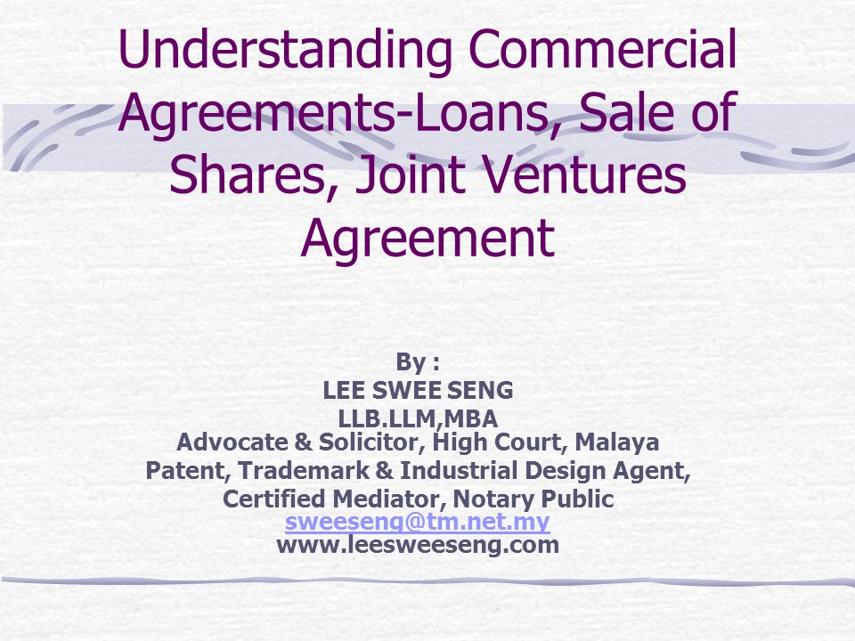 Understanding Commercial Agreements-Loans, Sale of Shares, Joint Ventures Agreement By : LEE SWEE SENG LLB.LLM,MBA Advocate & Solicitor, High Court, M