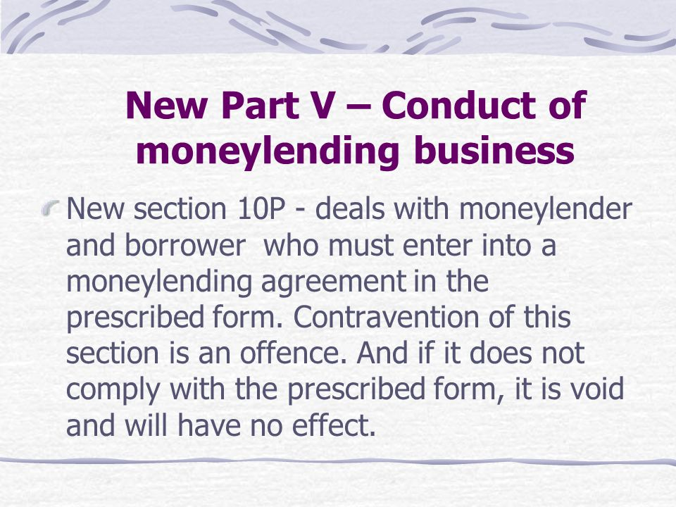 New section 10P - deals with moneylender and borrower who must enter into a moneylending agreement in the prescribed form. Contravention of this secti