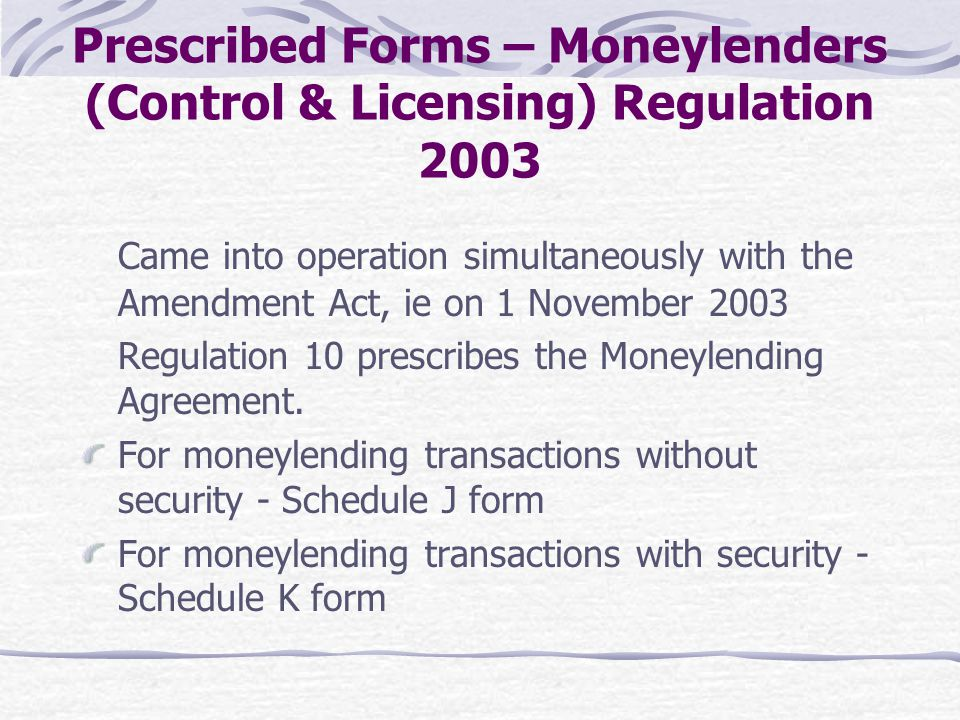 Prescribed Forms – Moneylenders (Control & Licensing) Regulation 2003 Came into operation simultaneously with the Amendment Act, ie on 1 November 2003