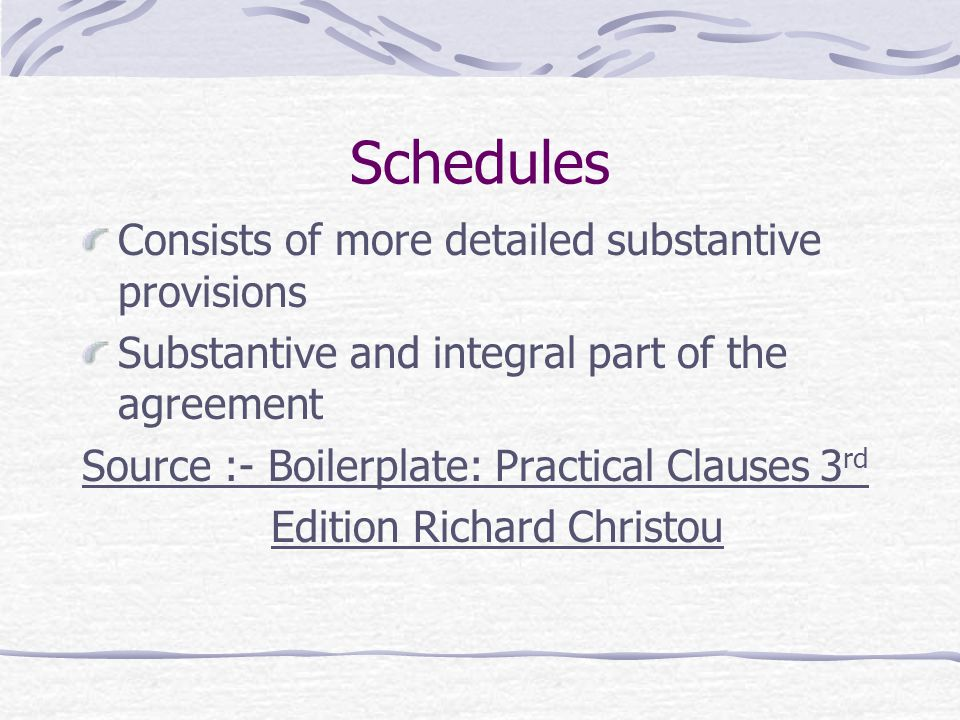 Schedules Consists of more detailed substantive provisions Substantive and integral part of the agreement Source :- Boilerplate: Practical Clauses 3 r