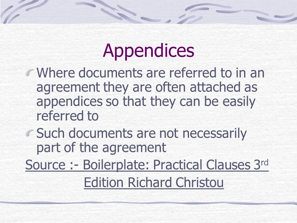 Appendices Where documents are referred to in an agreement they are often attached as appendices so that they can be easily referred to Such documents